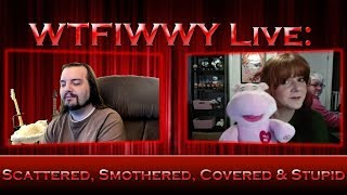WTFIWWY Live - Scattered, Smothered, Covered & Stupid - 11/12/18