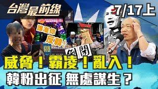 【台灣最前線】威脅!霸凌!亂入! 韓粉出征 無處謀生?2019.07.17 (上)