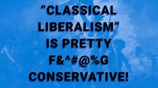 """""""Classical Liberalism"""" is Pretty F&^#@%g Conservative!"""
