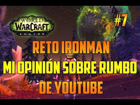 WORLD OF WARCRAFT Legion |  MI OPINIÓN SOBRE EL RUMBO DE YOUTUBE - RETO IRONMAN - EPISODIO 7