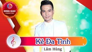 Lâm Hùng - KẺ ĐA TÌNH | Bài Hit và Ca Sĩ