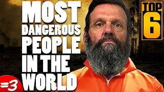 Top 6 Most Dangerous People in the World