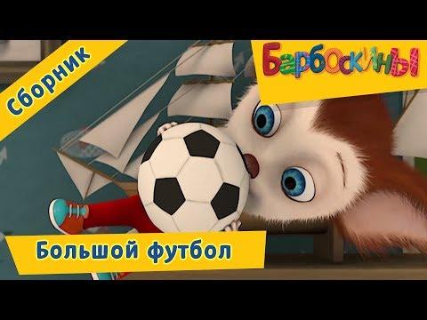Большой футбол ⚽️ Барбоскины ⚽️ Сборник мультфильмов к чемпионату мира по футболу 2018