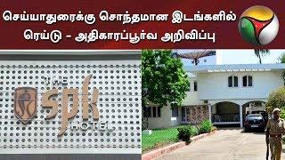செய்யாதுரைக்கு சொந்தமான இடங்களில் ரெய்டு - அதிகாரப்பூர்வ அறிவிப்பு #ITRaid