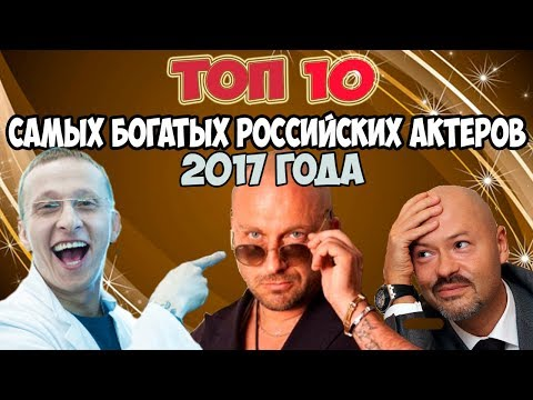 ТОП 10 ≡САМЫЕ БОГАТЫЕ РОССИЙСКИЕ АКТЕРЫ 2017 ГОДА≡