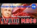 Чужое мясо (Познавательное ТВ, Иван Неумывакин)
