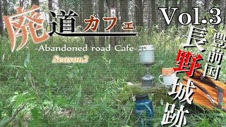 廃道カフェSeason2 Vol.3 林道長野線・豊前国長野城跡 Abandoned road Cafe in the site of Nagano castle
