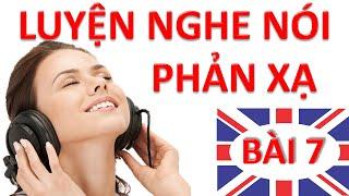Luyện nghe nói phản xạ Tiếng Anh – Bài 7 – Luyen nghe phan xa