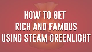 HOW TO GET RICH AND FAMOUS USING STEAM GREENLIGHT