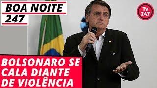 Boa Noite 247 - Bolsonaro se cala diante de violência
