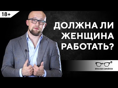 Должна ли женщина работать? Отношения мужчины и женщины | Ярослав Самойлов (18+)