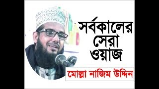 bangla waz 2017 Molla Nazim Uddin  সর্বকালের সেরা ওয়াজ