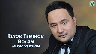 Elyor Temirov - Bolam | Элёр Темиров - Болам (music version) 2017