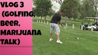Vlog 3 (Golfing, Beer, Marijuana talk)