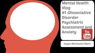 My Mental Health Vlog #1 Dissociative Disorder Psychiatric Assessment and Anxiety