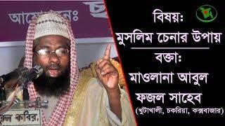 [Bangla Waz] মুসলিম চেনার উপায় - বক্তাঃ মাওলানা আবুল ফজল, খুটাখালী। Full Video