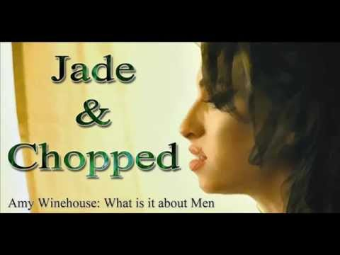 Jade & Chopped Amy Winehouse What is it about Men