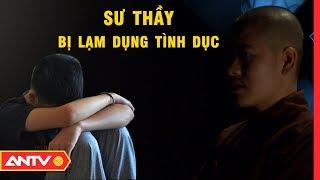 Thầy chùa run rẩy, đau đớn kể lại những ngày tháng bị lạm dụng tình dục | NGM | ANTV