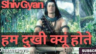 दुख का कारण क्या है | shiv gyaan | shiv knowledge | shiv gyan