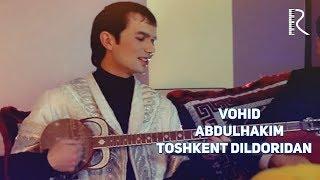 Vohid Abdulhakim - Toshkent Dildoridan | Вохид Абдулхаким - Тошкент Дилдоридан