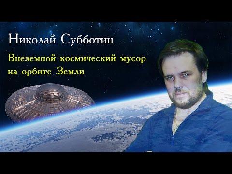 Николай Субботин. Внеземной космический мусор на орбите Земли, НЛО, 2015