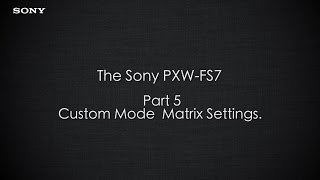 "PXW-FS7 Official Tutorial Video #5 ""Custom Mode Matrix Settings""