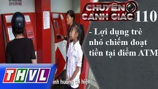 THVL | Chuyện cảnh giác - Kỳ 110: Lợi dụng trẻ nhỏ chiếm đoạt tiền tại điểm ATM