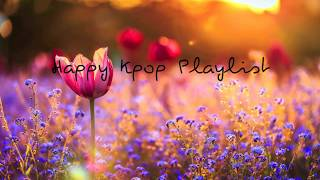 Happy Kpop Playlist/Kpop Songs that put you in a good mood ♡