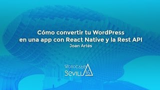 WCSevilla 2016. Cómo convertir tu WordPress en una app con React Native y la Rest API. Joan Artés