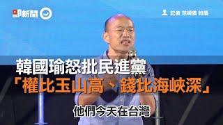 韓國瑜怒批民進黨 「權比玉山高、錢比海峽深」