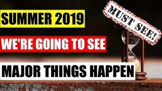 Must WATCH !!! Summer 2019 We're Going To See Major Things Happen