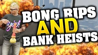 GTA 5 Online - DON'T ROB BANKS! AFTER BONG RIPS | Part 4 (GTA 5 ONLINE)