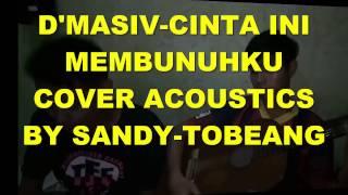 D`MASIV CINTA INI MEMBUNUHKU COVER ACOUSTIC BY SANDY-TOBEANG