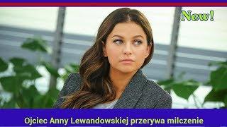 Ojciec Anny Lewandowskiej przerywa milczenie
