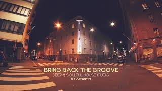 Bring Back The Groove | Deep & Soulful House Music | 2017 Mixed By Johnny M