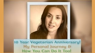 10 Year Vegetarian Anniversary! My Personal Journey & How You Can Do It Too!