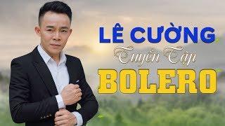 Tuyển tập những ca khúc bolero hay nhất của Lê Cường | Lê Cường bolero 2019 | LK nhạc trữ tình