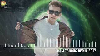 Phạm Trưởng Remix 2017 Liên Khúc Nhạc Trẻ Remix Hay Nhất Phạm Trưởng 2017 Nonstop Việt Mix