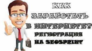Как заработать в ИНТЕРНЕТЕ?  Регистрация на SEOSPRINT