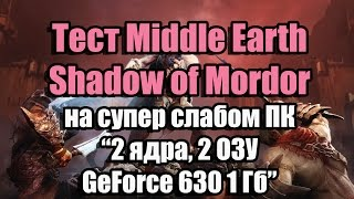 Middle Earth - Shadow of Mordor на супер слабом ПК (2 ядра, 2 ОЗУ, GeForce 630 1 Гб)