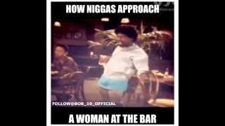 How Niggas Approach Women at the Bar