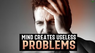 WHEN YOUR MIND CREATES PROBLEMS FOR NO REASON