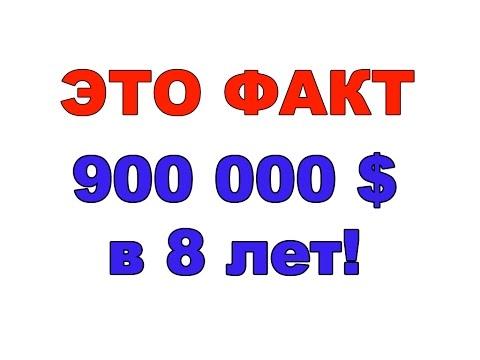 Деньги деньгами а ЭТО ФАКТ - 900 000 в 8 лет!