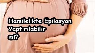 Hamilelikte Epilasyon Yaptırılabilir mi