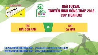 Trực tiếp Giải Futsal 2018 | Trẻ Thái Sơn Nam | 2 - 9 | Khí Cà Mau | THDT