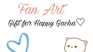 [Fan Art]_||Gift for Happy Gacha||