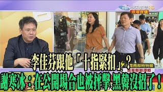 【精彩】李佳芬跟他「十指緊扣」? 謝寒冰:在公開場合也被抨擊 黑韓沒招了!