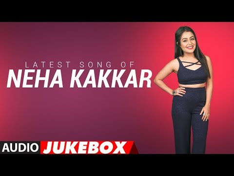 Latest NEHA KAKKAR SONGS 2018 | Audio Jukebox | BOLLYWOOD SONGS | New Hindi Songs | T-Series