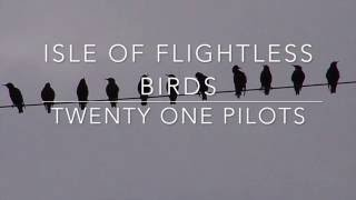 isle of flightless birds - twenty one pilots // lyrics