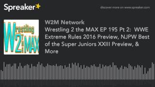 Wrestling 2 the MAX EP 195 Pt 2:  WWE Extreme Rules 2016 Preview, NJPW Best of the Super Juniors XXI